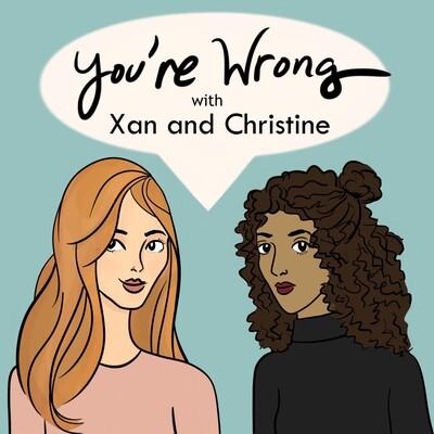 You're Wrong with Xan and Christine