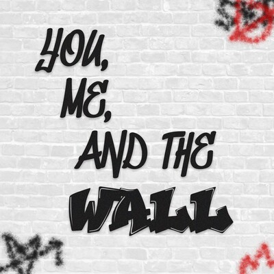 You, Me, & the Wall