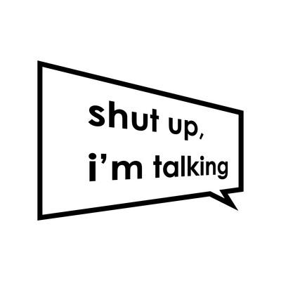 Shut Up I'm Talking