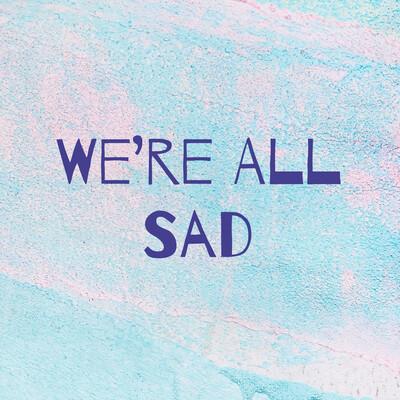 We're All Sad