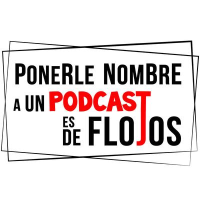 Ponerle Nombre a un Podcast es de Flojos