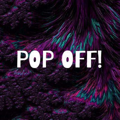 POP OFF!