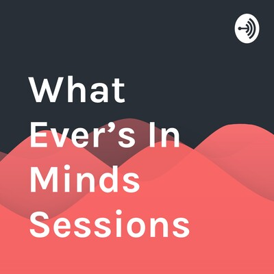 What Ever's In Minds Sessions