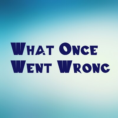 What Once Went Wrong