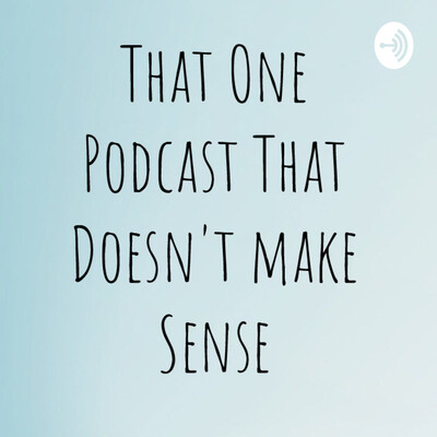 That One Podcast That Don't Make Sense