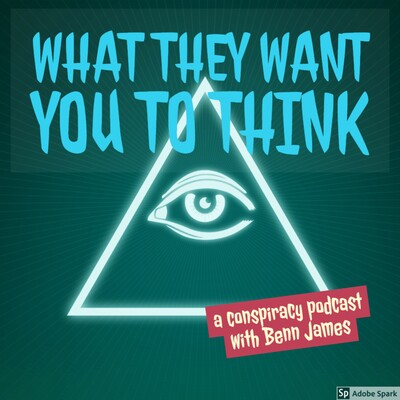 What They Want You To Think - a conspiracy podcast with Benn James