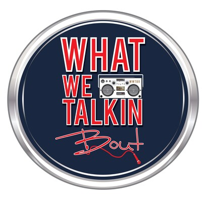 What We Talkin' Bout Radio Podcast