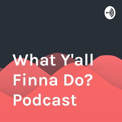 What Y'all Finna Do? Podcast