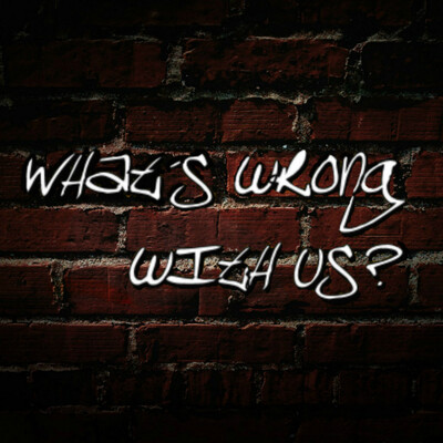 What's wrong with us? Podcast