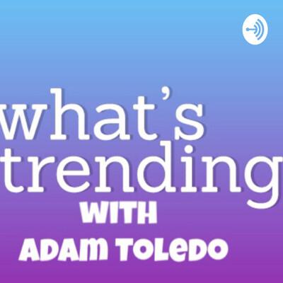 What's Trending? with Adam Toledo