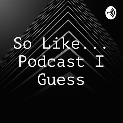 So Like... Podcast I Guess
