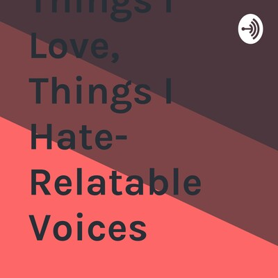 Things I Love, Things I Hate- Relatable Voices