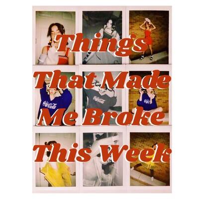 Things That Made Me Broke This Week