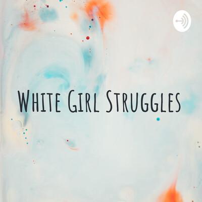 White Girl Struggles