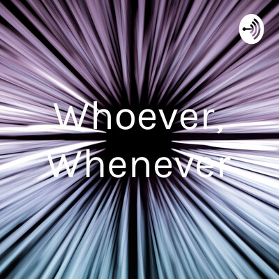 Whoever, Whenever