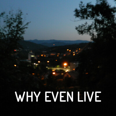 Why Even Live