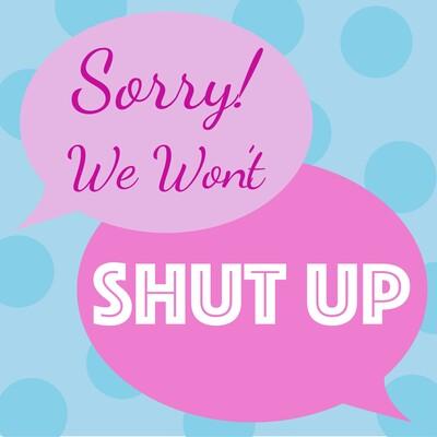 Sorry We Wont Shut Up