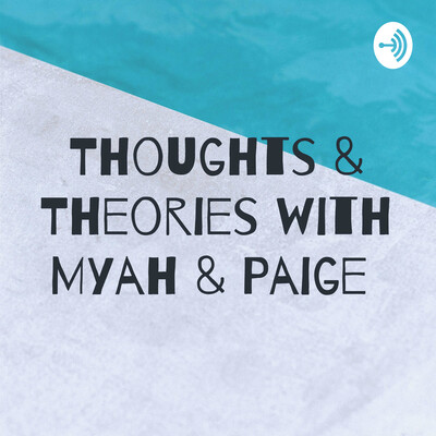 Thoughts & Theories with Myah & Paige