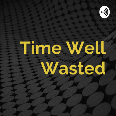 Time Well Wasted