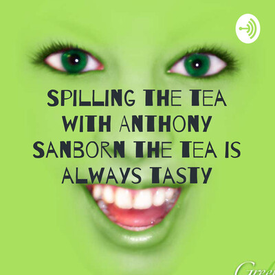 Spilling the tea with Anthony Sanborn the tea is always tasty