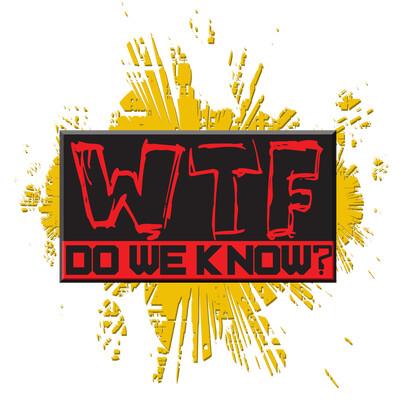 WTF Do We Know?