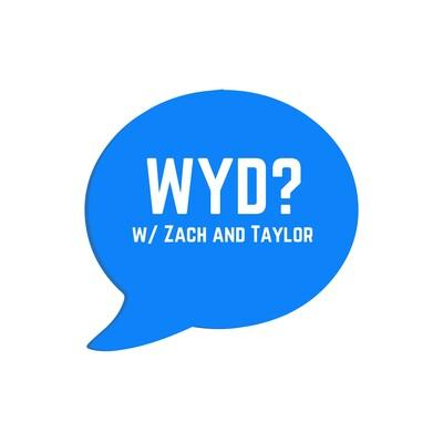 WYD? w/ Zach and Taylor