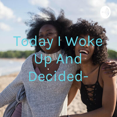 Today I Woke Up And Decided-