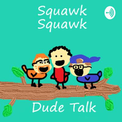Squawk Squawk Dude Talk