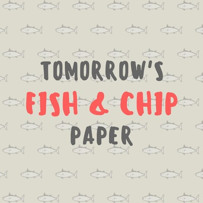Tomorrow's Fish & Chip Paper