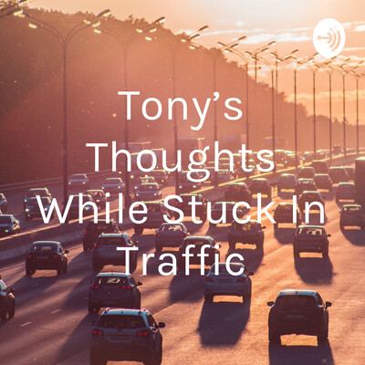 Tony's Thoughts While Stuck In Traffic