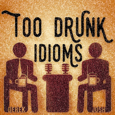 Too Drunk Idioms