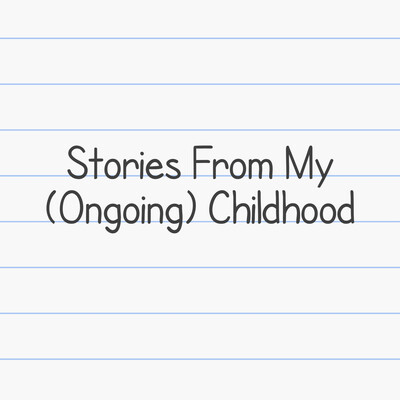 Stories From My (Ongoing) Childhood