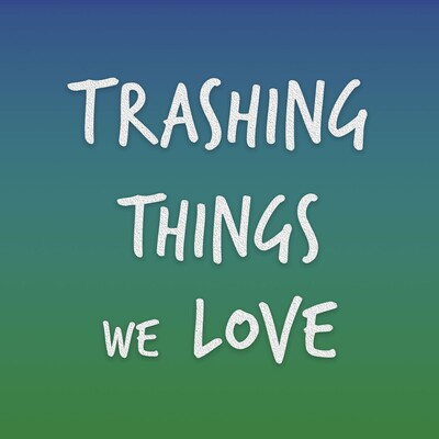 Trashing Things We Love