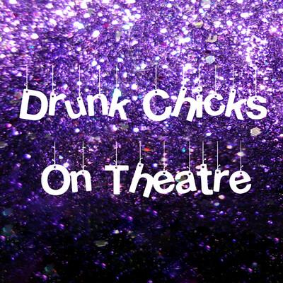 Drunk Chicks on Theatre