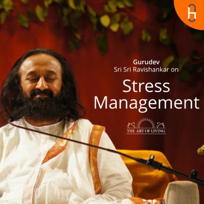 Gurudev Sri Sri Ravishankar on Stress Management