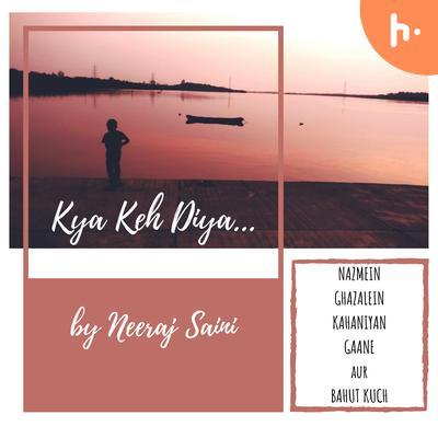 Kya Keh Diya... by Neeraj Saini