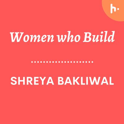 Introducing the Women who Build Podcast by Shreya Bakliwal