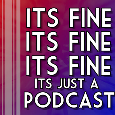 Its Fine, Its Fine, Its Fine: Its Just A Podcast