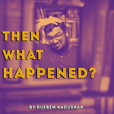 Then What Happened? by Rueben Kaduskar