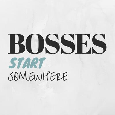 Bosses Start Somewhere