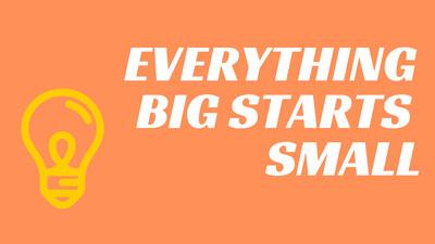 Everything Big Starts Small