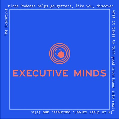 Executive Minds Podcast: Professional Development and Career Tips for Entrepreneurs, Executives, and Non-Profit Leaders