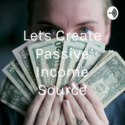 Lets Create Passive Income Source