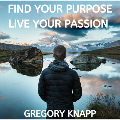Find Your Purpose - Live Your Passion with Gregory Knapp