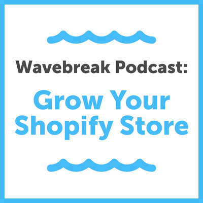 Wavebreak Podcast: Grow Your Shopify Store