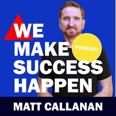 We Make Success Happen with Matt Callanan