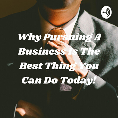 Why Pursuing A Business Is The Best Thing You Can Do Today!