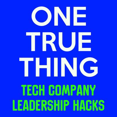 ONE TRUE THING - Tech Company Leadership Hacks