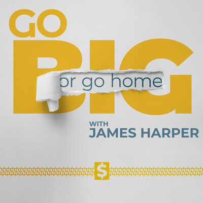 Go Big or Go Home with James Harper