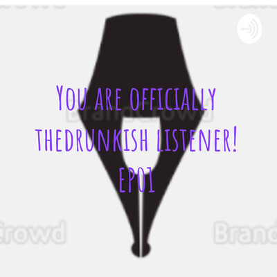 You are officially thedrunkish listener! EP01